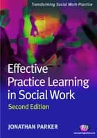 Effective Practice Learning in Social Work ebook by Professor Jonathan Parker