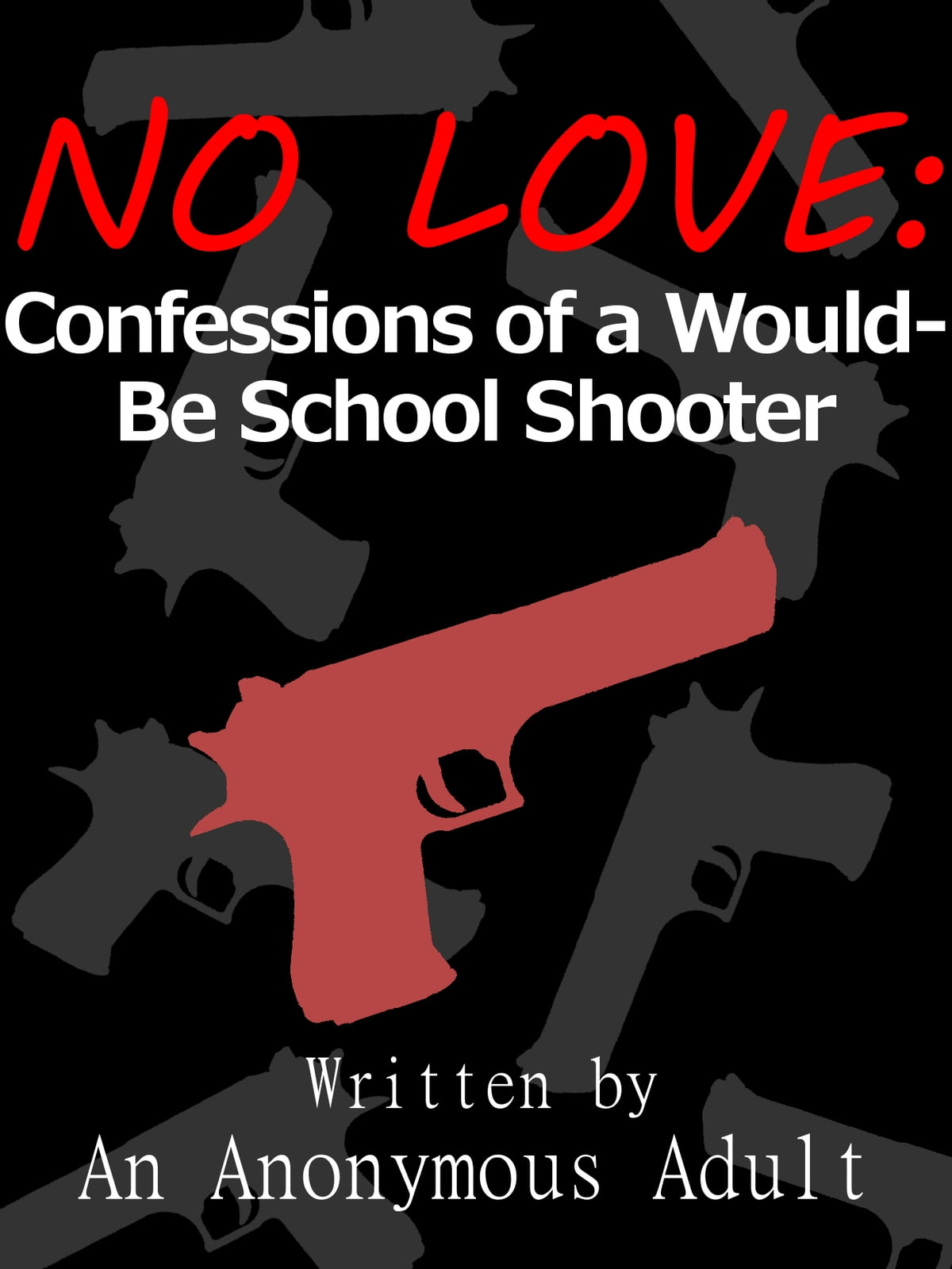 No Love: Confessions of a Would-Be School Shooter ebook by An Anonymous  Adult - Rakuten Kobo