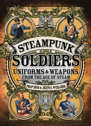 Steampunk Soldiers - Uniforms & Weapons from the Age of Steam ebook by Philip Smith,Joseph A. McCullough,Mr Mark Stacey