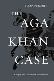 The Aga Khan Case - religion and identity in colonial India ebook by Teena Purohit