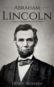 Abraham Lincoln: A Life From Beginning to End ebook by Henry Freeman