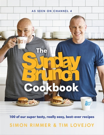 The Sunday Brunch Cookbook - 100 of Our Super Tasty, Really Easy, Best-ever Recipes eBook by Simon Rimmer,Tim Lovejoy