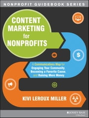 Content Marketing for Nonprofits - A Communications Map for Engaging Your Community, Becoming a Favorite Cause, and Raising More Money ebook by Kivi Leroux Miller