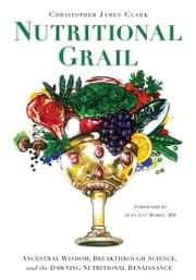 Nutritional Grail - Ancestral Wisdom, Breakthrough Science, and the Dawning Nutritional Renaissance ebook by Christopher Clark