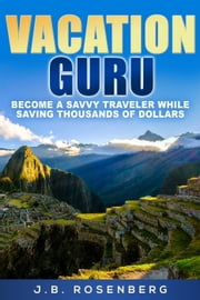 Vacation Guru: Become a Savvy Traveler While Saving Thousands of Dollars ebook by J.B Rosenberg