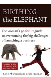 Birthing the Elephant - The Woman's Go-For-It! Guide to Overcoming the Big Challenges of Launching a Bus iness ebook by Karin Abarbanel,Bruce Freeman