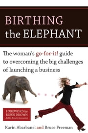 Birthing the Elephant - The Woman's Go-For-It! Guide to Overcoming the Big Challenges of Launching a Bus iness ebook by Karin Abarbanel,Bruce Freeman,Bobbi Brown