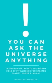 You Can Ask The Universe Anything: Learn How to Tap Into the Infinite Field of Intelligence for Greater Clarity, Power & Insight ebook by Michael Hetherington
