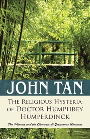 The Religious Hysteria of Doctor Humphrey Humperdinck - The Phoenix and the Chimera: a Seriocomic Romance ebook by John Tan