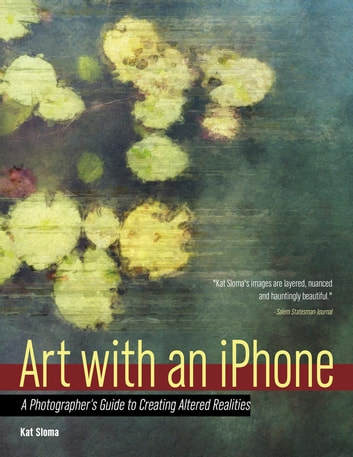 Art with an iPhone - A Photographer's Guide to Creating Altered Realities ebook by Kat Sloma