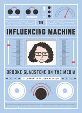The Influencing Machine: Brooke Gladstone on the Media ebook by Brooke Gladstone,Josh Neufeld