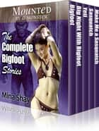 Mounted by a Monster: The Complete Bigfoot Stories ebook by Mina Shay