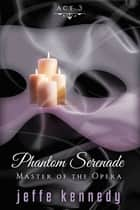 Master of the Opera, Act 3: Phantom Serenade ebook by Jeffe Kennedy