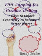 EFT Tapping for Creative Writing: 7 Days to Unlock Creativity to Become a Better Writer ebook by Ruthy Boehm