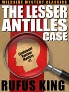 The Lesser Antilles Case: A Lt. Valcour Mystery #7 ebook by Rufus King