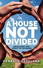 A House Not Divided - Defeating the Spirit of Division ebook by Kenneth Copeland