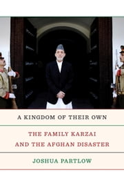A Kingdom of Their Own - The Family Karzai and the Afghan Disaster ebook by Joshua Partlow