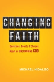 Changing Faith - Questions, Doubts and Choices About an Unchanging God ebook by Michael Hidalgo,Hugh Halter