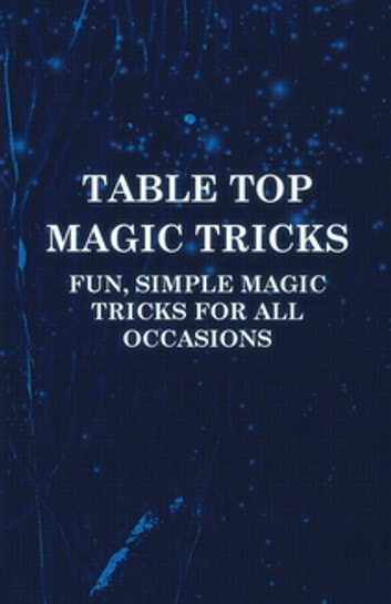 Table Top Magic Tricks - Fun, Simple Magic Tricks for all Occasions ebook by Anon.