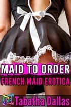 Maid to Order - French Maid Erotica ebook by Tabatha Dallas
