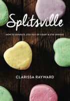 Splitsville: How to Separate, Stay Out of Court and Stay Friends ebook by Clarissa Rayward