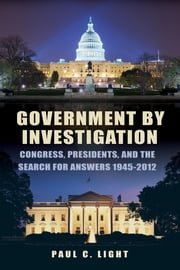 Government by Investigation - Congress, Presidents, and the Search for Answers, 19452012 ebook by Paul C. Light