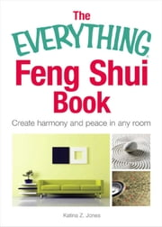 The Everything Feng Shui Book - Create Harmony and Peace in Any Room ebook by Katina Z Jones