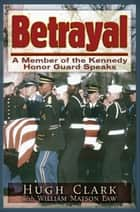 Betrayal - A JFK Honor Guard Speaks ebook by Hugh Clark, William Law