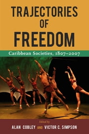 Trajectories of Freedom: Caribbean Societies, 1807-2007 ebook by Alan Cobley,Victor C. Simpson