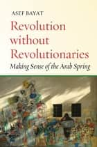 Revolution without Revolutionaries - Making Sense of the Arab Spring ebook by Asef Bayat