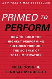 Primed to Perform - How to Build the Highest Performing Cultures Through the Science of Total Motivation ebook by Neel Doshi, Lindsay McGregor