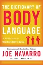 The Dictionary of Body Language - A Field Guide to What Every BODY Is Saying ebook by Joe Navarro