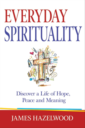 Everyday Spirituality - Discover a Life of Hope, Peace and Meaning ebook by James Hazelwood