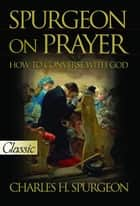 Spurgeon on Prayer ebook by H. Spurgeon, Charles