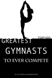 Greatest Gymnasts to Ever Compete: Top 100 ebook by alex trostanetskiy