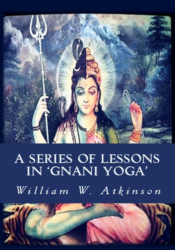 A Series of Lessons in Gnani Yoga - [The Highest Yogi Teachings] ebook by William Walker Atkinson