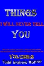 Things I Will Never Tell You Volume:2 ebook by Todd Andrew Rohrer