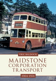 Maidstone Corporation Transport 1904-1974 ebook by Eric Baldock