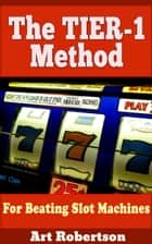The TIER-1 Method For Beating Slot Machines ebook by Art Robertson