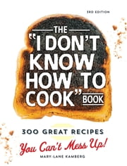 "The ""I Don't Know How To Cook"" Book - 300 Great Recipes You Can't Mess Up! ebook by Mary-Lane Kamberg"