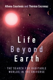 Life beyond Earth - The Search for Habitable Worlds in the Universe ebook by Dr Athena Coustenis,Dr Thérèse Encrenaz