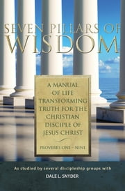 Seven Pillars of Wisdom - A Manual of Life Transforming Truth for the Christian Disciple of Jesus Christ ebook by Dale L. Snyder