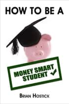 How To Be A Money Smart Student ebook by Brian Hostick