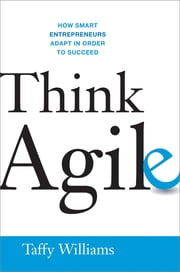 Think Agile - How Smart Entrepreneurs Adapt in Order to Succeed ebook by Taffy Williams