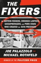 The Fixers - The Bottom-Feeders, Crooked Lawyers, Gossipmongers, and Porn Stars Who Created the 45th President ebook by Joe Palazzolo, Michael Rothfeld
