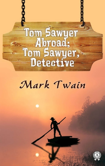 Tom Sawyer Abroad; Tom Sawyer, Detective eBook by Mark Twain