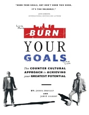 Burn Your Goals: The Counter Cultural Approach to Achieving Your Greatest Potential ebook by Joshua Medcalf,Jamie Gilbert