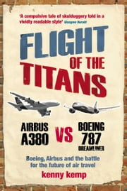 Flight Of The Titans - Boeing, Airbus and the battle for the future of air travel ebook by Kenny Kemp