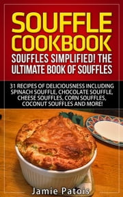 Souffle Cookbook: Souffles Simplified! The Ultimate Book of Souffles Offering 31 Recipes of Deliciousness including Spinach Souffle, Chocolate Souffle, Cheese Souffles, Corn Souffles, Coconut Souffles - And More! ebook by Jamie Patois