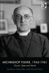 Archbishop Fisher, 1945–1961 - Church, State and World ebook by Professor David Hein,Dr Andrew Chandler